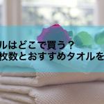 【おすすめ有】一人暮らし初心者はタオルをどこで買うべきか?