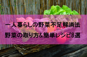 一人暮らしの野菜不足解消法!!野菜の取り方と簡単レシピ8選!