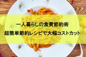 一人暮らしの食費節約術と超簡単節約レシピを2つ紹介!