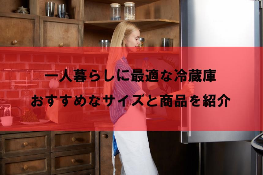 一人暮らしに最適な冷蔵庫のサイズとおすすめ冷蔵庫10選