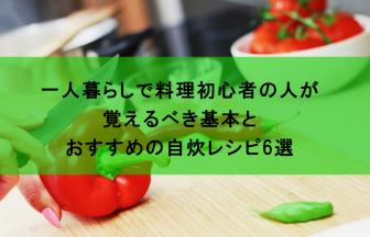 料理初心者の一人暮らしの人が覚えるべき基本とおすすめの自炊レシピ6選