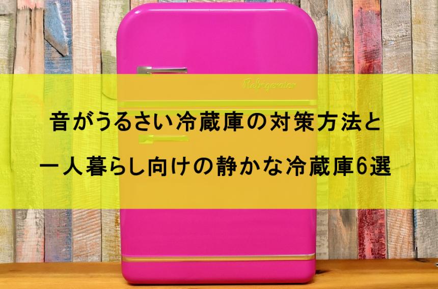 音がうるさい冷蔵庫の対策方法と一人暮らし向けの静かな冷蔵庫6選