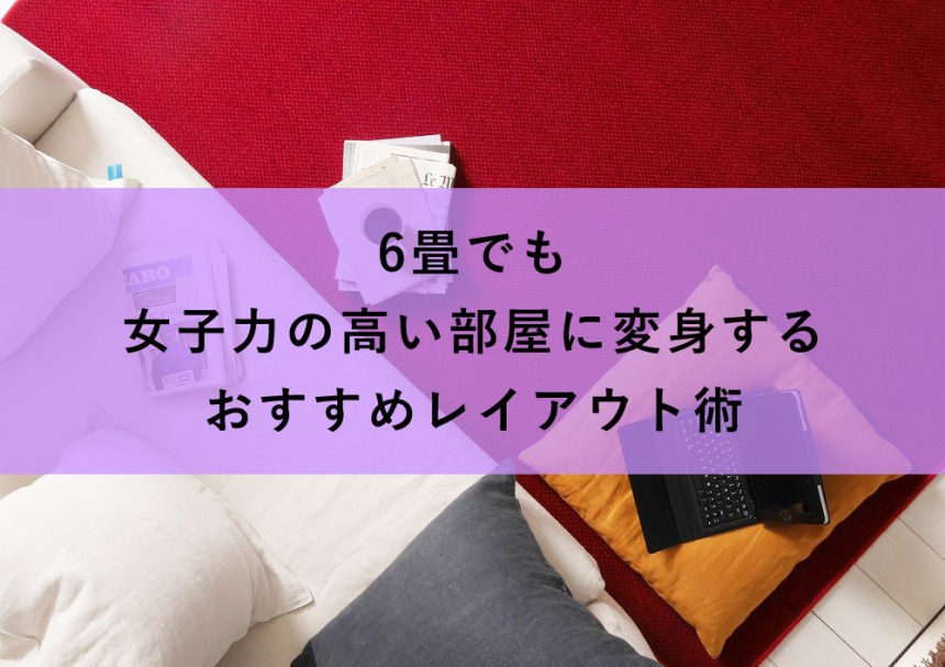 6畳でも女子力の高い部屋に変身するおすすめレイアウト術5選